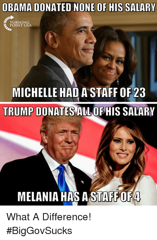 Memes, Obama, and Trump: OBAMA DONATED NONE OF HIS SALARY  TURNING  MICHELLE HAD A STAFF 0F23  TRUMP DONATES ALL OF HIS SALARY  MELANIA HAS ASTAFFOF4 What A Difference! #BigGovSucks