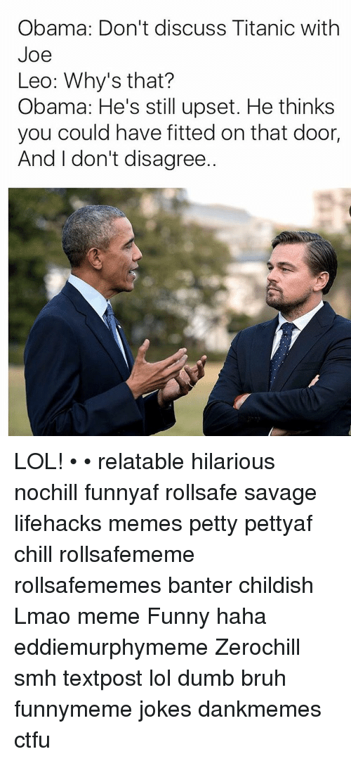 Meme, Memes, and Childish: Obama: Don't discuss Titanic with  Joe  Leo: Why's that?  Obama: He's still upset. He thinks  you could have fitted on that door,  And I don't disagree. LOL! • • relatable hilarious nochill funnyaf rollsafe savage lifehacks memes petty pettyaf chill rollsafememe rollsafememes banter childish Lmao meme Funny haha eddiemurphymeme Zerochill smh textpost lol dumb bruh funnymeme jokes dankmemes ctfu