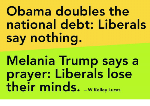 Melania Trump, Memes, and Obama: Obama doubles the  national debt: Liberals  say nothing.  Melania Trump says a  prayer: Liberals lose  their minds.  W Kelley Lucas