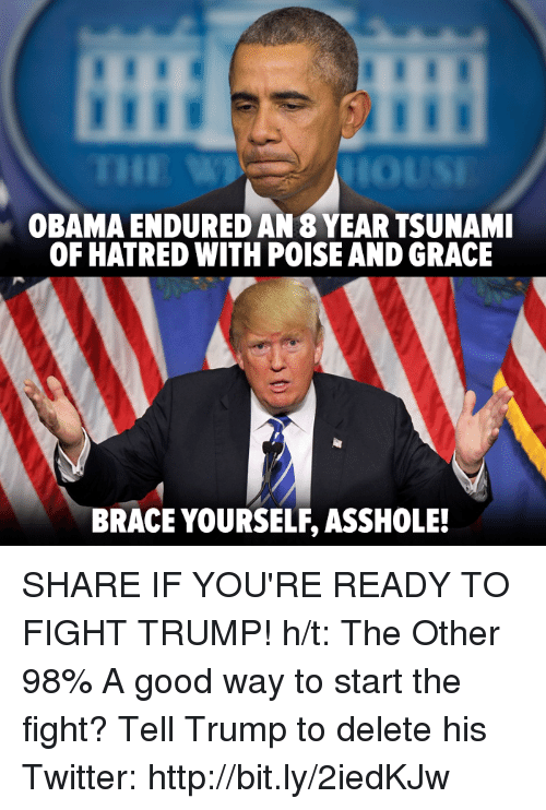 Hatre: OBAMA ENDURED AN 8 YEARTSUNAMI  OF HATRED WITH POISE AND GRACE  BRACE YOURSELF ASSHOLE! SHARE IF YOU'RE READY TO FIGHT TRUMP!   h/t: The Other 98%   A good way to start the fight? Tell Trump to delete his Twitter: http://bit.ly/2iedKJw
