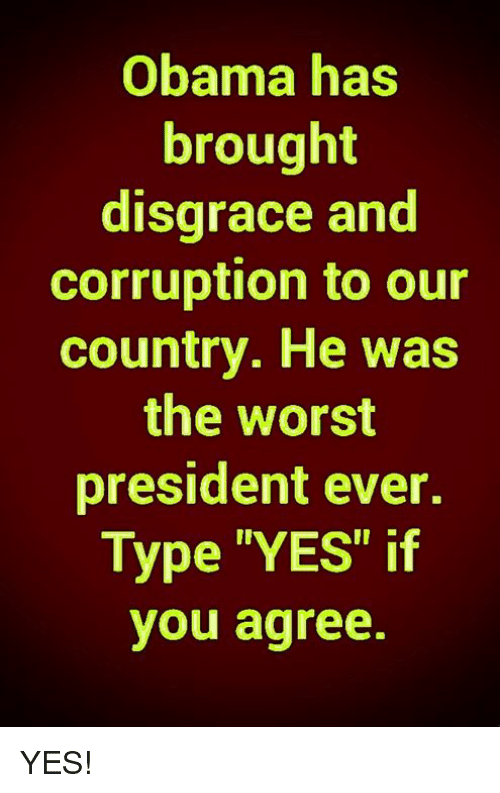 "Memes, Obama, and The Worst: Obama has  brought  disgrace and  corruption to our  country. He was  the worst  president ever.  Type ""YES"" if  you agree. YES!"