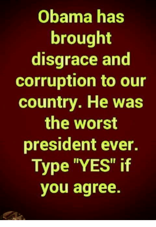 """Corruption: Obama has  brought  disgrace and  corruption to our  country. He was  the worst  president ever.  Type """"YES"""" if  you agree."""