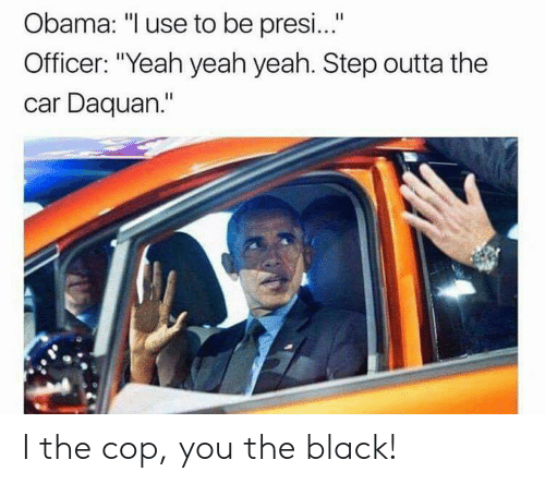 """Daquan: Obama: """"I use to be presi...""""  Officer: """"Yeah yeah yeah. Step outta the  car Daquan."""" I the cop, you the black!"""