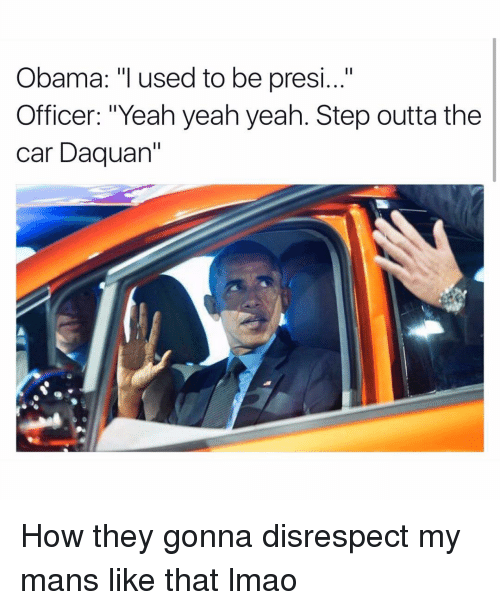 """Daquan, Funny, and Lmao: Obama: """"I used to be presi...""""  Officer: """"Yeah yeah yeah. Step outta the  Car Daquan' How they gonna disrespect my mans like that lmao"""