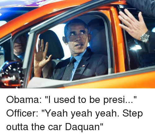 """Daquan, Obama, and Yeah: Obama: """"I used to be presi..."""" Officer: """"Yeah yeah yeah. Step outta the car Daquan"""""""