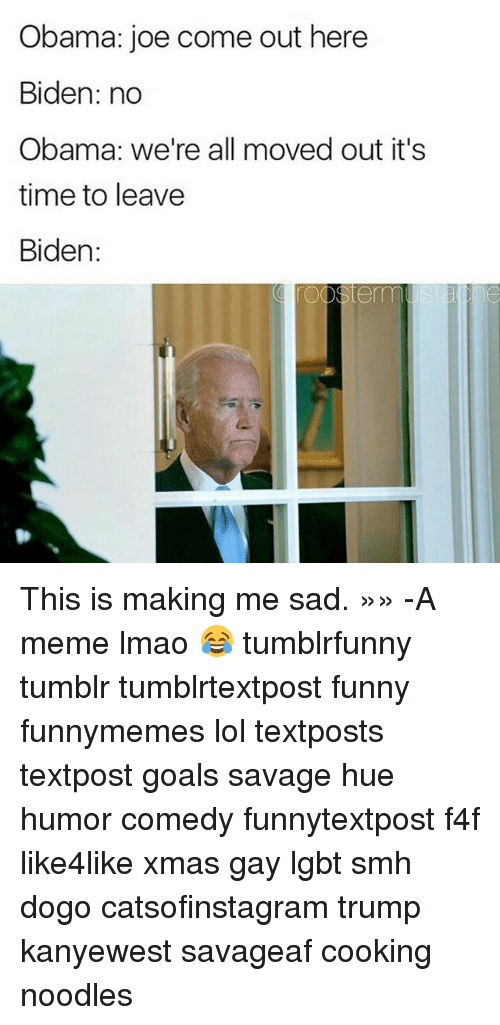 Memes, 🤖, and Biden: Obama: joe come out here  Biden: no  Obama we're all moved out it's  time to leave  Biden: This is making me sad. »» -A meme lmao 😂 tumblrfunny tumblr tumblrtextpost funny funnymemes lol textposts textpost goals savage hue humor comedy funnytextpost f4f like4like xmas gay lgbt smh dogo catsofinstagram trump kanyewest savageaf cooking noodles
