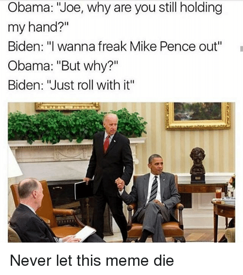 """Feminism, Obama, and Biden: Obama: """"Joe, why are you still holding  my hand?""""  Biden: """"I wanna freak Mike Pence out""""  Obama: """"But why?""""  Biden: """"Just roll with it"""" Never let this meme die"""