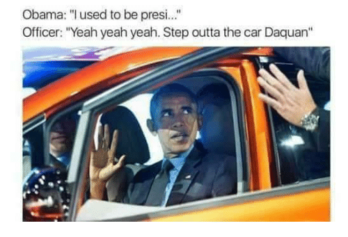 """Obama: Obama: """"l used to be presi.  Officer: """"Yeah yeah yeah. Step outta the car Daquan"""""""