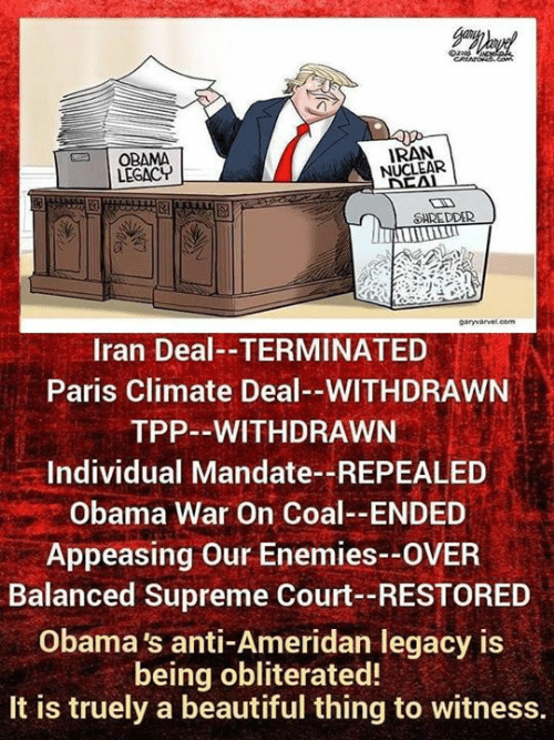Obama Legacy: | OBAMA  LEGACY  IRAN  NUCLEAR  SHREDDER  garyvarvel.com  Iran Deal--TERMINATED  Paris Climate Deal--WITHDRAWN  TPP--WITHDRAWN  Individual Mandate--REPEALED  Obama War On Coal--ENDED  Appeasing Our Enemies--OVER  Balanced Supreme Court--RESTORED  Obama 's anti-Ameridan legacy is  being obliterated!  It is truely a beautiful thing to witness.