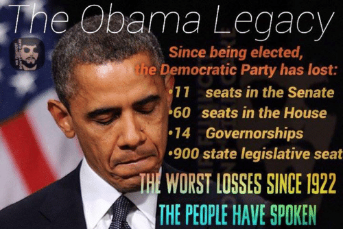 Memes, The Worst, and Democratic Party: Obama Legacy  Since being elected  he Democratic Party has lost:  11 seats in the Senate  .60 seats in the House  14 Governorships  .900 state legislative seat  THE WORST LOSSES SINCE 1922  THE PEOPLE HAVE SPOKEN