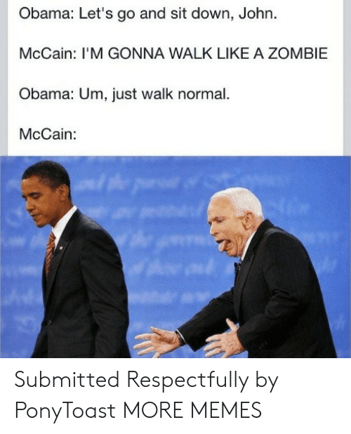 respectfully: Obama: Let's go and sit down, John.  McCain: I'M GONNA WALK LIKE A ZOMBIE  Obama: Um, just walk normal.  McCain: Submitted Respectfully by PonyToast MORE MEMES