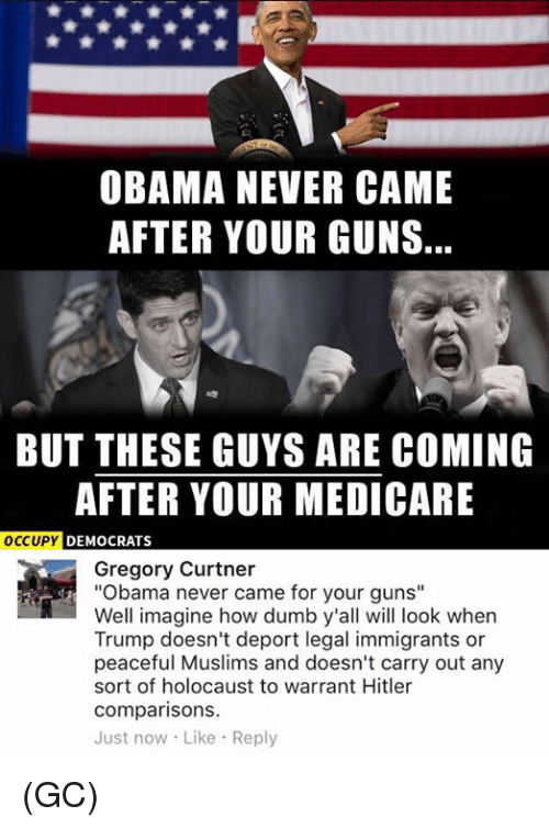 """Medicare: OBAMA NEVER CAME  AFTER YOUR GUNS.  BUT THESE GUYS ARE COMING  AFTER YOUR MEDICARE  OCCUPY  DEMOCRATS  Gregory Curtner  """"Obama never came for your guns""""  Well imagine how dumb y'all will look when  Trump doesn't deport legal immigrants or  peaceful Muslims and doesn't carry out any  sort of holocaust to warrant Hitler  comparisons.  Just now Like Reply (GC)"""