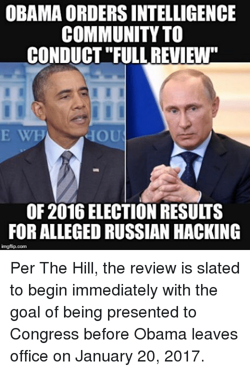 "Community, Memes, and Office: OBAMA ORDERSINTELLIGENCE  COMMUNITY TO  CONDUCT""FULLREVIEW""  OU  OF 2016 ELECTION RESULTS  FOR ALLEGEDRUSSIAN HACKING  imgflip.com Per The Hill, the review is slated to begin immediately with the goal of being presented to Congress before Obama leaves office on January 20, 2017."