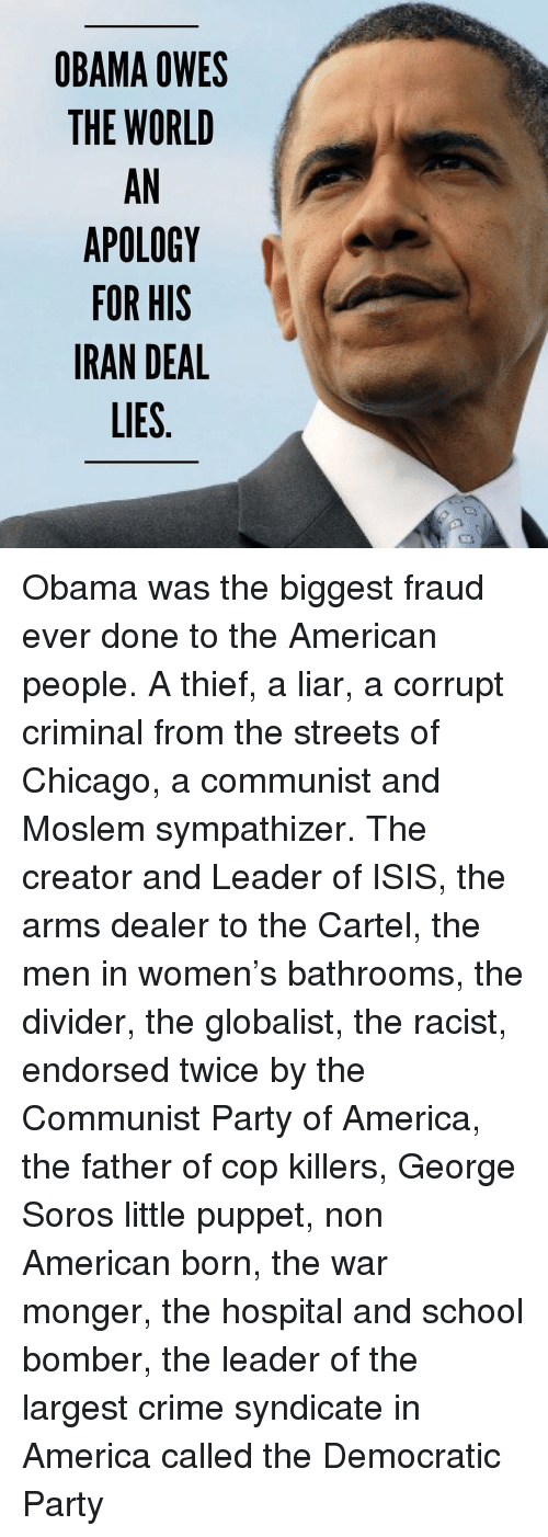 George Soros: OBAMA OWES  THE WORLD  AN  APOLOGY  FOR HIS  IRAN DEAL  LIES Obama was the biggest fraud ever done to the American people. A thief, a liar, a corrupt criminal from the streets of Chicago, a communist and Moslem sympathizer. The creator and Leader of ISIS, the arms dealer to the Cartel, the men in women's bathrooms, the divider, the globalist, the racist, endorsed twice by the Communist Party of America, the father of cop killers, George Soros little puppet, non American born, the war monger, the hospital and school bomber, the leader of the largest crime syndicate in America called the Democratic Party