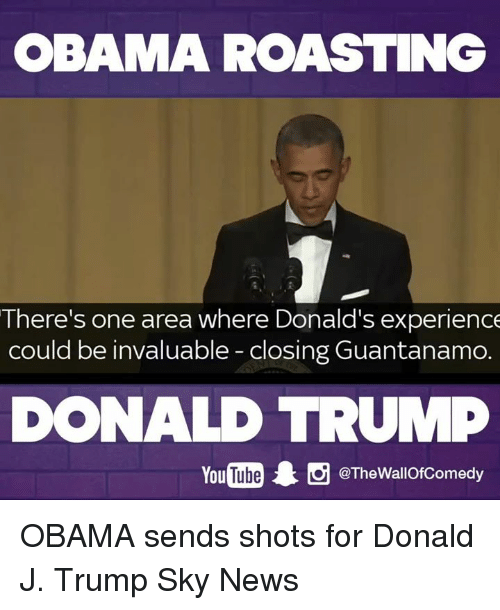 Donald Trump, Funny, and News: OBAMA ROASTING  There's one area where Donald's experience  could be invaluable closingGuantanamo.  DONALD TRUMP  YouTube 1 g @The WallofComedy OBAMA sends shots for Donald J. Trump Sky News