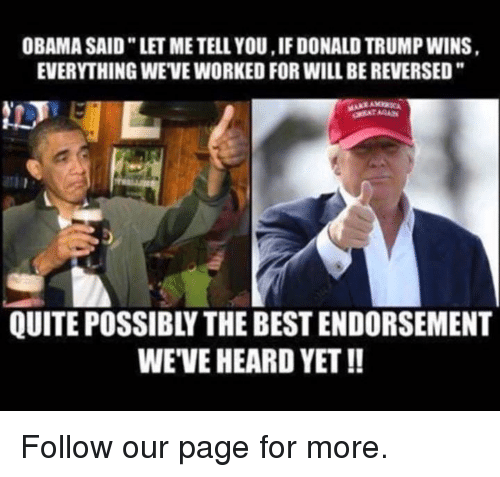 "Donald Trump, Memes, and Quite: OBAMA SAID"" LET ME TELL YOU, IF DONALD TRUMP WINS  EVERYTHING WE'VE WORKED FOR WILL BE REVERSED""  MAAXAMaza  QUITE POSSIBLY THE BEST ENDORSEMENT  WE'VE HEARD YET !! Follow our page for more."