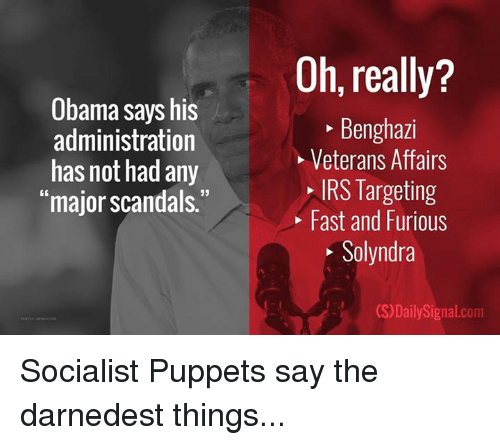 """Irs, Memes, and Target: Obama says his  administration  has not had any  """"major scandals.""""  Oh, really?  Benghazi  Veterans Affairs  IRS Targeting  Fast and Furious  Solyndra  (S)DailySignal.com Socialist Puppets say the darnedest things..."""