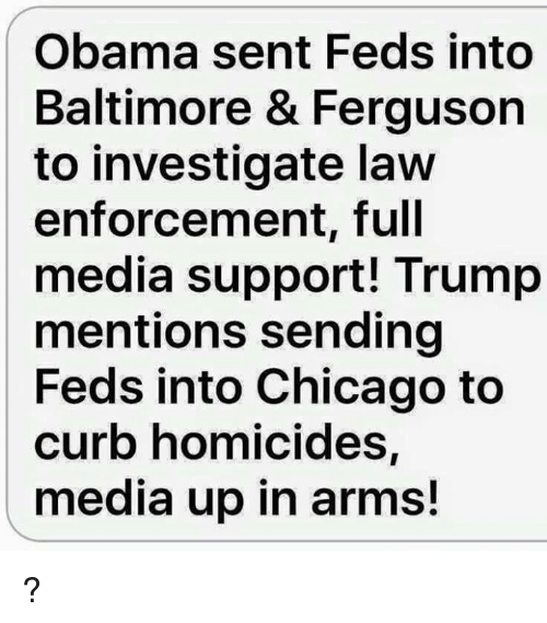 Curbing: Obama sent Feds into  Baltimore & Ferguson  to investigate law  enforcement, full  media support! Trump  mentions sending  Feds into Chicago to  curb homicides,  media up in arms! ?