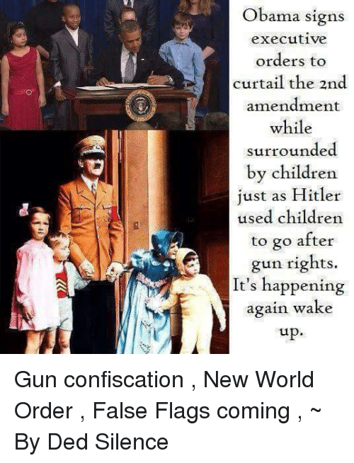 It Happened Again: Obama signs  executive  orders to  curtail the 2nd  amendment  while  surrounded  by children  just as Hitler  used children  to go after  gun rights.  It's happening  again wake  up Gun confiscation , New World Order , False Flags coming , ~ By Ded Silence