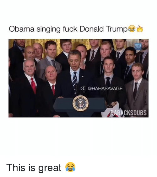 Trump: Obama singing fuck Donald Trump  IG @HAHASAVAGE  BARA This is great 😂