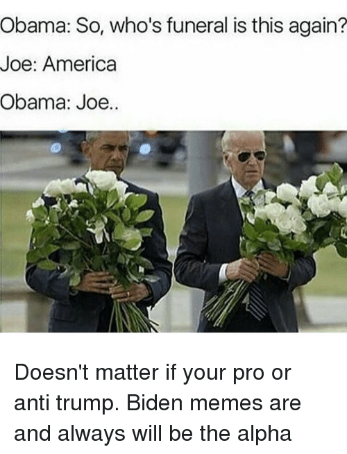 Obama Joe: Obama: So, who's funeral is this again?  Joe: America  Obama: Joe. Doesn't matter if your pro or anti trump. Biden memes are and always will be the alpha