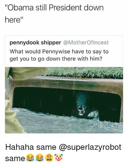 "Funny, Obama, and Pennywise: Obama still President down  here""  pennydook shipper @MotherOflncest  What would Pennywise have to say to  get you to go down there with him? Hahaha same @superlazyrobot same😂😂😩🤡"