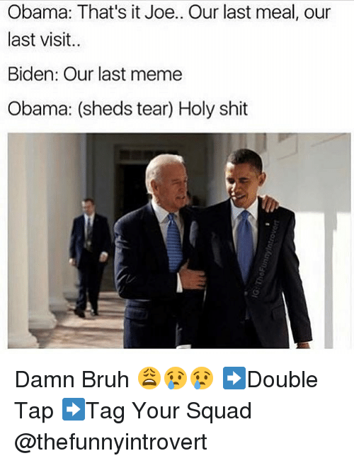 Funny, Last Meal, and Biden: Obama: That's it Joe.. Our last meal, our  last visit..  Biden: Our last meme  Obama: (sheds tear Holy shit Damn Bruh 😩😢😢 ➡️Double Tap ➡️Tag Your Squad @thefunnyintrovert
