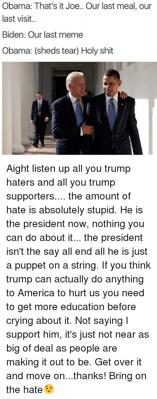 Girl, Last Meal, and Puppet: Obama: That's it Joe.. Our last meal, our  last visit.  Biden: Our last meme  Obama: (sheds tear Holy shit Aight listen up all you trump haters and all you trump supporters.... the amount of hate is absolutely stupid. He is the president now, nothing you can do about it... the president isn't the say all end all he is just a puppet on a string. If you think trump can actually do anything to America to hurt us you need to get more education before crying about it. Not saying I support him, it's just not near as big of deal as people are making it out to be. Get over it and move on...thanks! Bring on the hate😉
