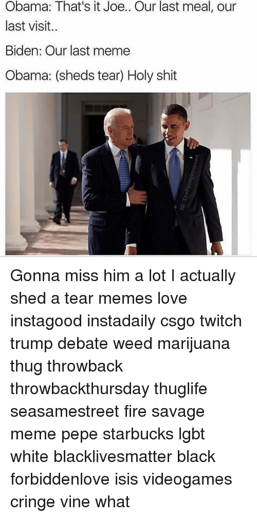 Memes, Starbucks, and Thug: Obama: That's it Joe.. Our last meal, our  last visit.  Biden: Our last meme  Obama: (sheds tear) Holy shit Gonna miss him a lot I actually shed a tear memes love instagood instadaily csgo twitch trump debate weed marijuana thug throwback throwbackthursday thuglife seasamestreet fire savage meme pepe starbucks lgbt white blacklivesmatter black forbiddenlove isis videogames cringe vine what