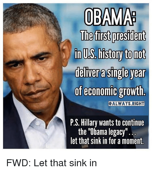 Obama, Legacy, and Presidents: OBAMA  The first president  inUS histoy to not  deliver a single year  of economic growth  CALWAYS RIGHT  P.S. Hillary wants to continue  the Obama legacy  let that sink in for a moment. FWD: Let that sink in