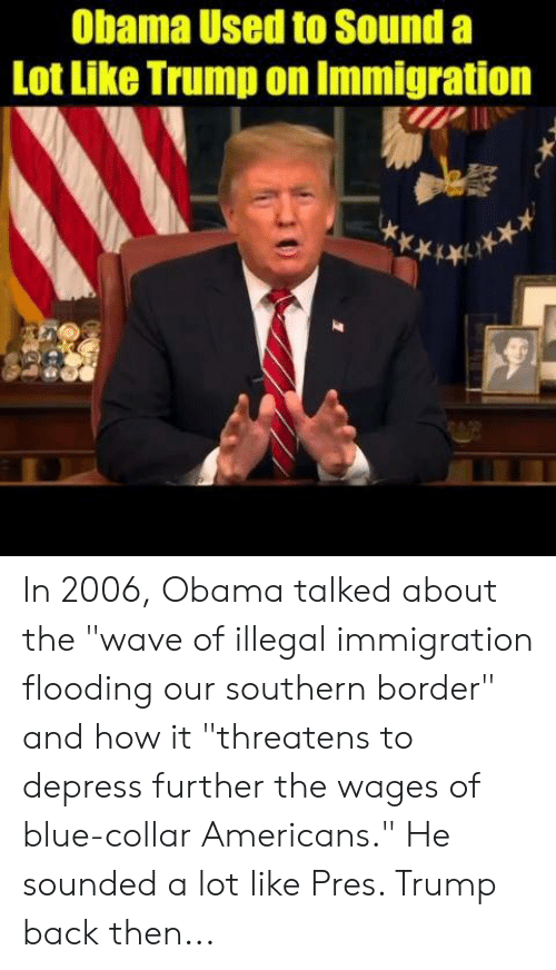 "Immigration: Obama Used to Sound a  Lot Like Trump on Immigration In 2006, Obama talked about the ""wave of illegal immigration flooding our southern border"" and how it ""threatens to depress further the wages of blue-collar Americans.""   He sounded a lot like Pres. Trump back then..."