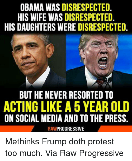 Memes, Protest, and Social Media: OBAMA WAS DISRESPECTED.  HIS WIFE WASDISRESPECTED  HIS DAUGHTERS WERE DISRESPECTED.  BUT HE NEVER RESORTED TO  ACTING LIKE A 5 YEAR OLD  ON SOCIAL MEDIA AND TO THE PRESS.  RAW  PROGRESSIVE Methinks Frump doth protest too much.   Via Raw Progressive