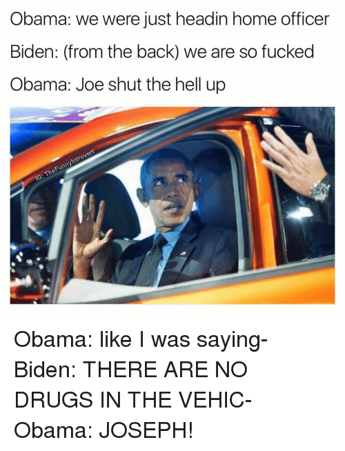 Offical: Obama: we were just headin home officer  Biden: (from the back) we are so fucked  Obama: Joe shut the hell up  Introvert  Funny The IG: Obama: like I was saying- Biden: THERE ARE NO DRUGS IN THE VEHIC- Obama: JOSEPH!