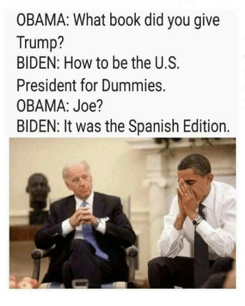 Dummie: OBAMA: What book did you give  Trump?  BIDEN: How to be the U.S.  President for Dummies.  OBAMA: Joe?  BIDEN: It was the Spanish Edition.