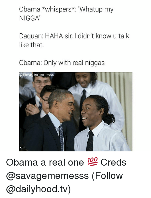 "Daquan, My Nigga, and Obama: Obama *whispers*: ""Whatup my  NIGGA  Daquan: HAHA sir, didn't know u talk  like that.  Obama: Only with real niggas  Savage me mesSS Obama a real one 💯️ Creds @savagememesss (Follow @dailyhood.tv)"