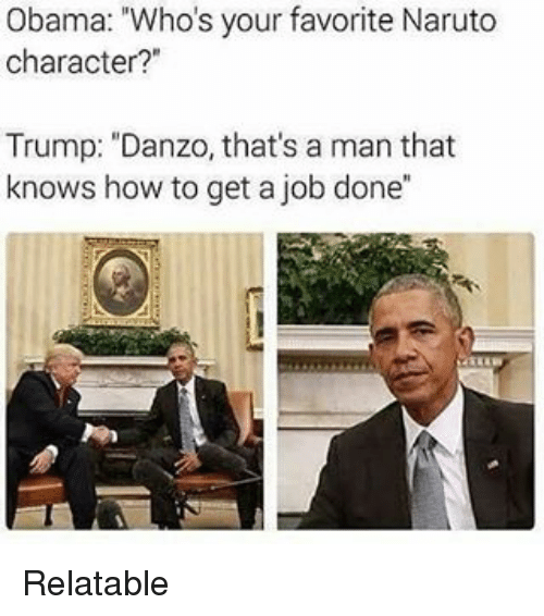 "Relatible: Obama: ""Whos your favorite Naruto  character?""  Trump: ""Danzo, that's a man that  knows how to get a job done"" Relatable"