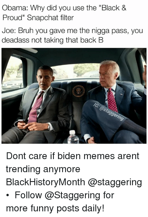 """Nigga Pass: Obama: Why did you use the """"Black &  Proud"""" Snapohat filter  Joe: Bruh you gave me the nigga pass, you  deadass not taking that back B Dont care if biden memes arent trending anymore BlackHistoryMonth @staggering • ➫➫➫ Follow @Staggering for more funny posts daily!"""