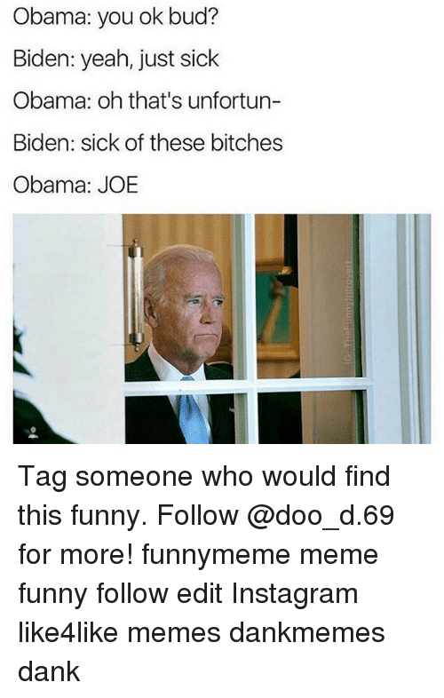 Memes, Tag Someone, and Sick: Obama: you ok bud?  Biden: yeah, just sick  Obama: oh that's unfortun-  Biden: sick of these bitches  Obama: JOE Tag someone who would find this funny. Follow @doo_d.69 for more! funnymeme meme funny follow edit Instagram like4like memes dankmemes dank