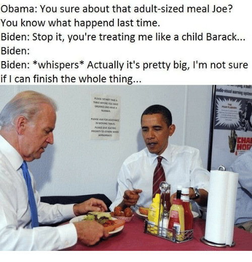 Barack Biden: Obama: You sure about that adult-sized meal Joe?  You know what happend last time.  Biden: Stop it, you're treating me like a child Barack...  Biden:  Biden: *whispers* Actually it's pretty big, I'm not sure  if I can finish the whole thing  warning syste  UMINC  PLEASE AS  FOR ASHSTANCE  CHA  HOP