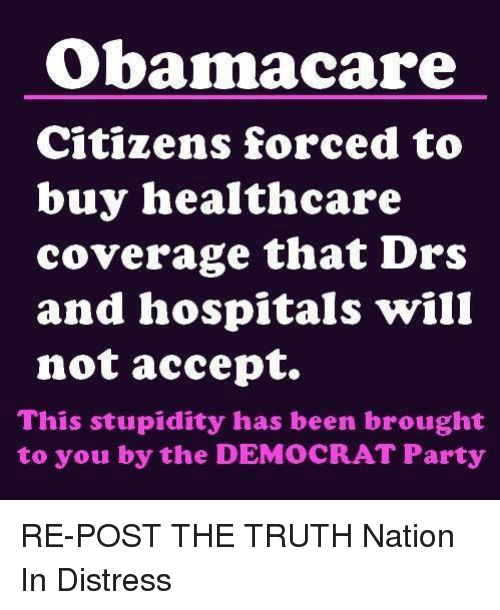 Memes, Democratic Party, and Hospital: Obamacare  Citizens forced to  buy healthcare  coverage that Drs  and hospitals will  not accept.  This stupidity has been brought  to you by the DEMOCRAT Party RE-POST THE TRUTH  Nation In Distress