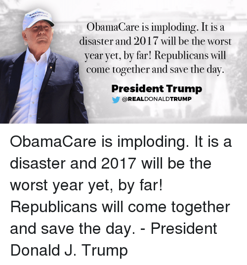 save-the-day: ObamaCare is imploding. It is a  disaster and 2017 will be the worst  year yet, by far! Republicans will  come together and save the day.  President Trump  REAL DONALDTRUMP ObamaCare is imploding. It is a disaster and 2017 will be the worst year yet, by far! Republicans will come together and save the day. - President Donald J. Trump