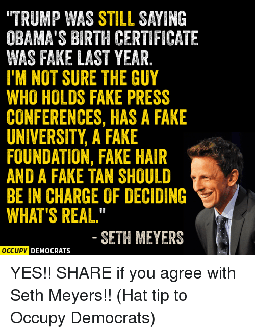 "seth meyers: OBAMA'S BIRTH CERTIFICATE  WAS FAKE LAST YEAR  I'M NOT SURE THE GUY  WHO HOLDS FAKE PRESS  CONFERENCES, HAS A FAKE  UNIVERSITY A FAKE  FOUNDATION, FAKE HAIR  AND A FAKE TAN SHOULD  BE IN CHARGE OF DECIDING  WHAT'S REAL.""  SETH MEYERS  OCCUPY DEMOCRATS YES!!  SHARE if you agree with Seth Meyers!!  (Hat tip to Occupy Democrats​)"