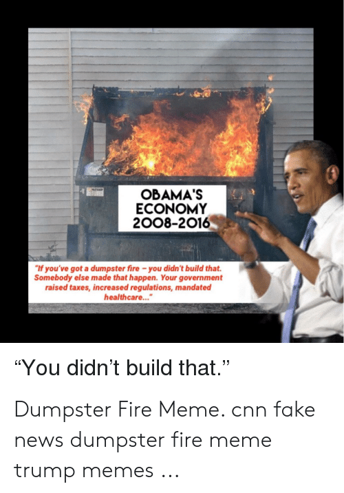 """Cnn Fake: OBAMA'S  ECONOMY  2008-2016  """"If you've got a dumpster fire -you didn't build that.  Somebody else made that happen. Your government  raised taxes, increased regulations, mandated  healthcare....  """"You didn't build that."""" Dumpster Fire Meme. cnn fake news dumpster fire meme trump memes ..."""