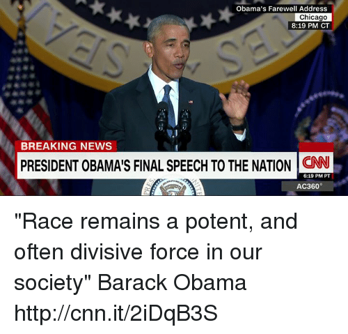 """Chicago, Memes, and Barack Obama: Obama's Farewell Address  Chicago  8:19 PM CT  BREAKING NEWS  PRESIDENT OBAMAIS FINAL SPEECH TO THE NATION CNN  6:19 PM PT  AC360° """"Race remains a potent, and often divisive force in our society"""" Barack Obama http://cnn.it/2iDqB3S"""