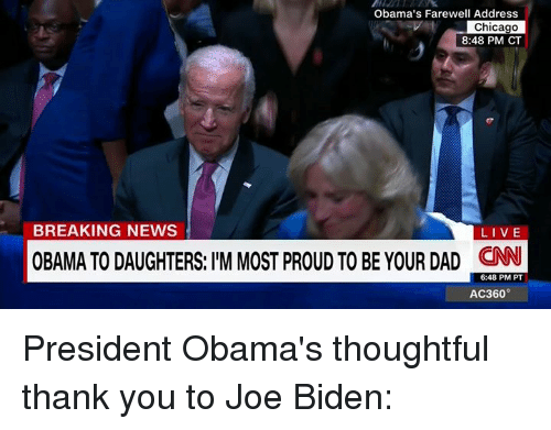 Chicago, Joe Biden, and Memes: Obama's Farewell Address  Chicago  8:48 PM CT  BREAKING NEWS  LIVE  OBAMA TO DAUGHTERS: IIM MOST pROUD TO BE YOUR DAD CNN  6:48 PM PT  AC360° President Obama's thoughtful thank you to Joe Biden: