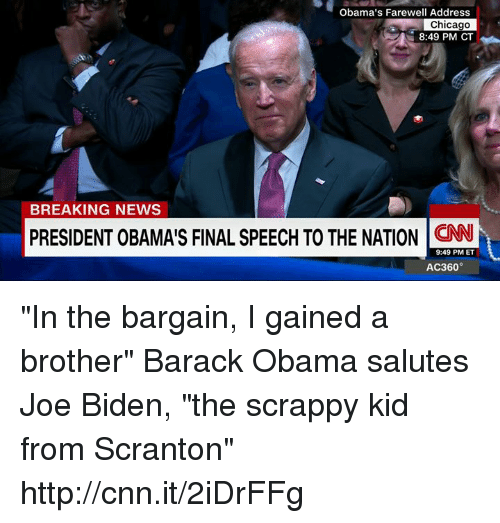 """Chicago, Joe Biden, and Memes: Obama's Farewell Address  Chicago  8:49 PM CT  BREAKING NEWS  PRESIDENT OBAMAIS FINAL SPEECH TO THE NATION CNN  9:49 PM ET  AC360° """"In the bargain, I gained a brother"""" Barack Obama salutes Joe Biden, """"the scrappy kid from Scranton"""" http://cnn.it/2iDrFFg"""