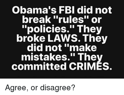 "Fbi, Memes, and Break: Obama's FBI did not  break ""rules"" or  ""policies."" They  broke LAWS. They  did not ""make  mistakes."" The  committed CRIMES. Agree, or disagree?"