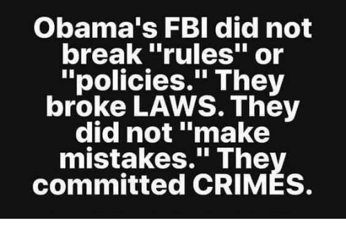 "Fbi, Memes, and Break: Obama's FBI did not  break ""rules"" or  ""policies."" They  broke LAWS. They  did not ""make  mistakes."" The  committed CRIMÉS."