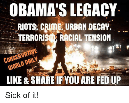 Obama Legacy: OBAMA'S LEGACY  RIOTS, CRIME URBAN DECAY,  TERRORIS i RACIAL TENSION  CONSERVA  DAIL  LIKE & SHARE IF YOU ARE FED UP Sick of it!