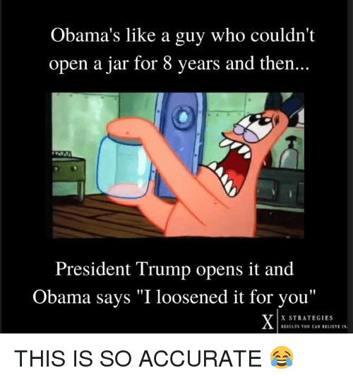 "Obama, Trump, and Who: Obama's like a guy who couldn't  open a jar for 8 years and then...  President Trump opens it and  Obama says ""I loosened it for vou""  X STRATEGIES  RESULTS YOU CAN BELIEVR IN THIS IS SO ACCURATE 😂"